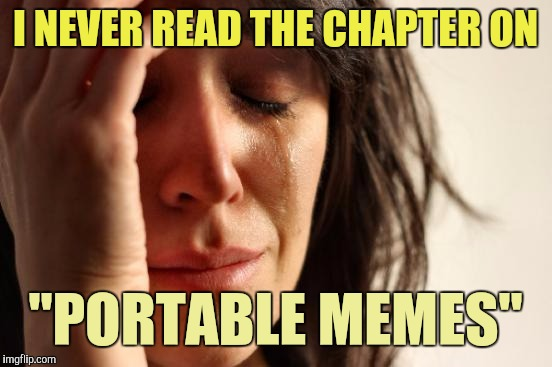 "First World Problems Meme | I NEVER READ THE CHAPTER ON ""PORTABLE MEMES"" 