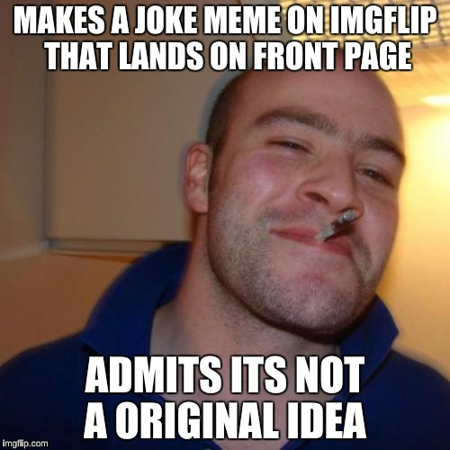 Good Guy Greg Meme | MAKES A JOKE MEME ON IMGFLIP THAT LANDS ON FRONT PAGE ADMITS ITS NOT A ORIGINAL IDEA | image tagged in memes,good guy greg | made w/ Imgflip meme maker