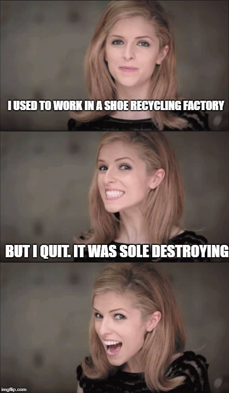 Bad Pun Anna Kendrick Meme | I USED TO WORK IN A SHOE RECYCLING FACTORY BUT I QUIT. IT WAS SOLE DESTROYING | image tagged in memes,bad pun anna kendrick | made w/ Imgflip meme maker