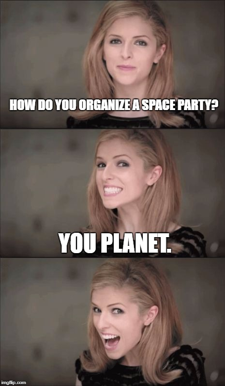 Bad Pun Anna Kendrick Meme | HOW DO YOU ORGANIZE A SPACE PARTY? YOU PLANET. | image tagged in memes,bad pun anna kendrick | made w/ Imgflip meme maker