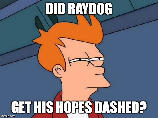 Futurama Fry Meme | DID RAYDOG GET HIS HOPES DASHED? | image tagged in memes,futurama fry | made w/ Imgflip meme maker