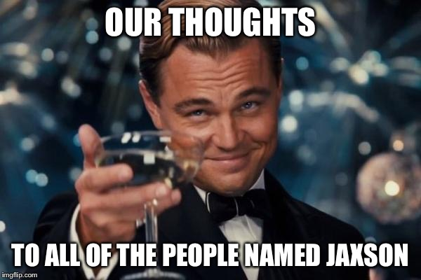 Leonardo Dicaprio Cheers Meme | OUR THOUGHTS TO ALL OF THE PEOPLE NAMED JAXSON | image tagged in memes,leonardo dicaprio cheers | made w/ Imgflip meme maker