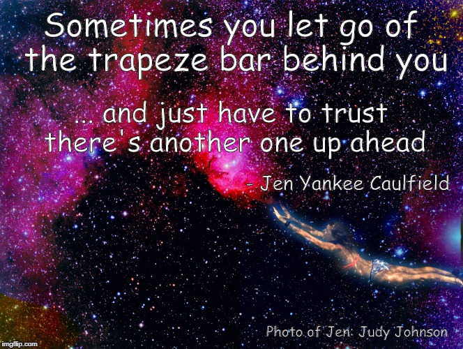 Let Go and Trust | Sometimes you let go of the trapeze bar behind you ... and just have to trust there's another one up ahead - Jen Yankee Caulfield Photo of J | image tagged in courage,trust,divorce narcissist,trapeze,let go,fear | made w/ Imgflip meme maker