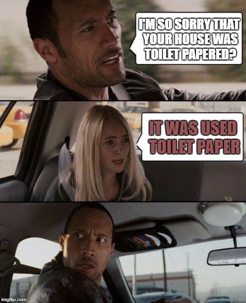The Rock Driving Meme | I'M SO SORRY THAT YOUR HOUSE WAS TOILET PAPERED? IT WAS USED TOILET PAPER | image tagged in memes,the rock driving | made w/ Imgflip meme maker