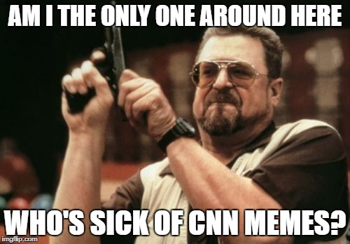 Am I The Only One Around Here Meme | AM I THE ONLY ONE AROUND HERE WHO'S SICK OF CNN MEMES? | image tagged in memes,am i the only one around here | made w/ Imgflip meme maker
