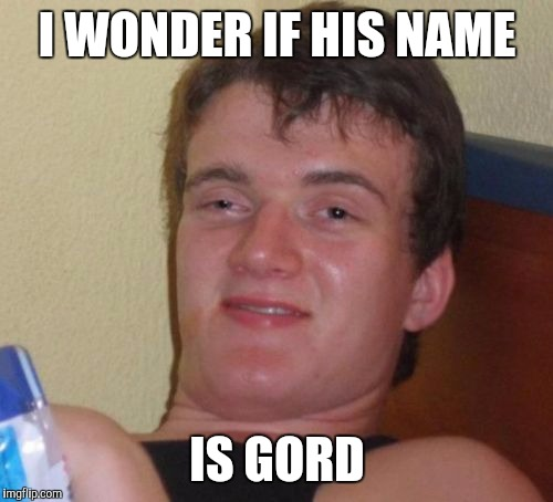 10 Guy Meme | I WONDER IF HIS NAME IS GORD | image tagged in memes,10 guy | made w/ Imgflip meme maker