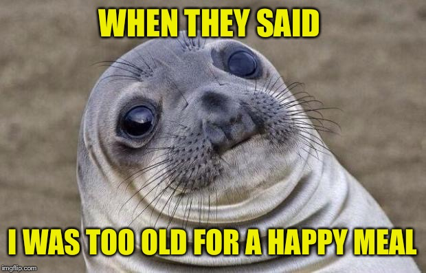 Awkward Moment Sealion Meme | WHEN THEY SAID I WAS TOO OLD FOR A HAPPY MEAL | image tagged in memes,awkward moment sealion | made w/ Imgflip meme maker