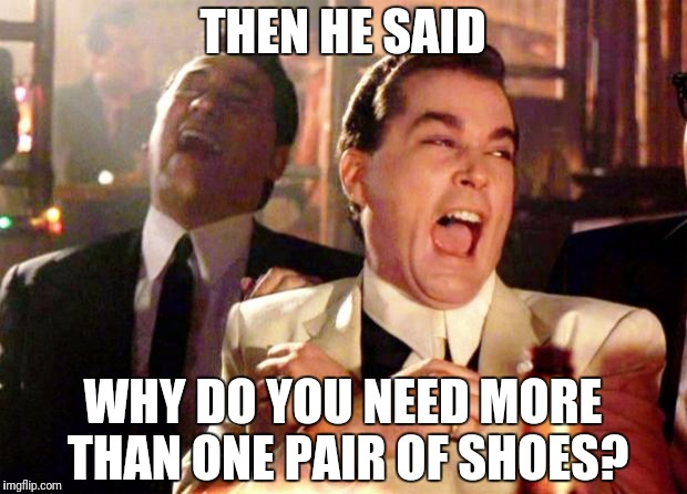 Goodfellas Laugh | THEN HE SAID WHY DO YOU NEED MORE THAN ONE PAIR OF SHOES? | image tagged in goodfellas laugh | made w/ Imgflip meme maker