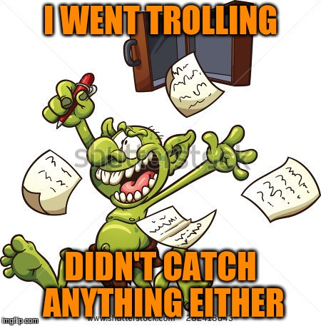 I WENT TROLLING DIDN'T CATCH ANYTHING EITHER | made w/ Imgflip meme maker