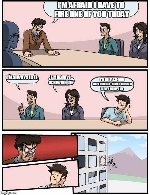 Boardroom Meeting Suggestion Meme | I'M AFRAID I HAVE TO FIRE ONE OF YOU TODAY I'M ALWAYS LATE I 'M ALWAYS SCREWING OFF I'M RELIABLE AND DEPENDABLE. NEVER MISSED A DAY IN MY LI | image tagged in memes,boardroom meeting suggestion | made w/ Imgflip meme maker