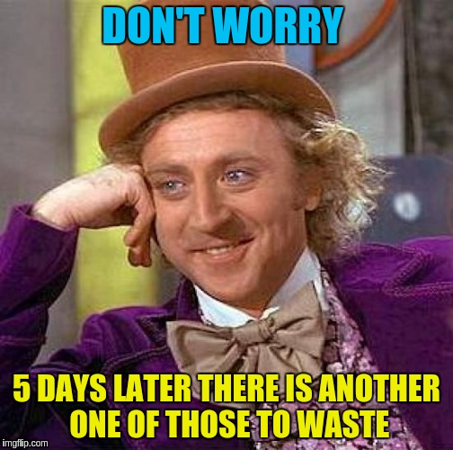 Creepy Condescending Wonka Meme | DON'T WORRY 5 DAYS LATER THERE IS ANOTHER ONE OF THOSE TO WASTE | image tagged in memes,creepy condescending wonka | made w/ Imgflip meme maker