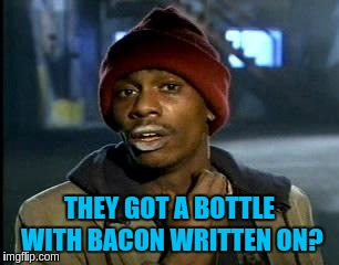 Y'all Got Any More Of That Meme | THEY GOT A BOTTLE WITH BACON WRITTEN ON? | image tagged in memes,yall got any more of | made w/ Imgflip meme maker