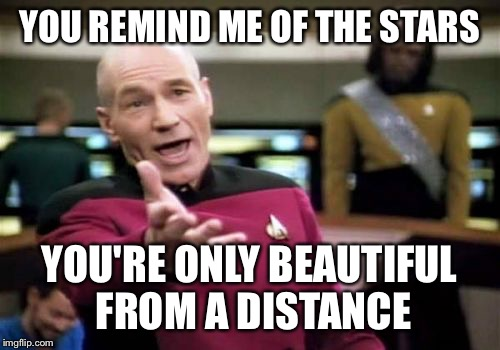 Picard Wtf Meme | YOU REMIND ME OF THE STARS YOU'RE ONLY BEAUTIFUL FROM A DISTANCE | image tagged in memes,picard wtf | made w/ Imgflip meme maker