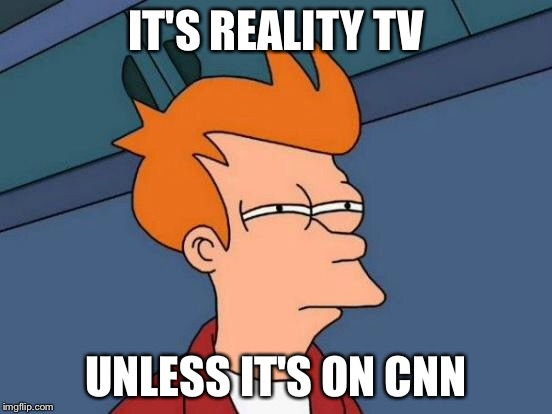 Futurama Fry Meme | IT'S REALITY TV UNLESS IT'S ON CNN | image tagged in memes,futurama fry | made w/ Imgflip meme maker