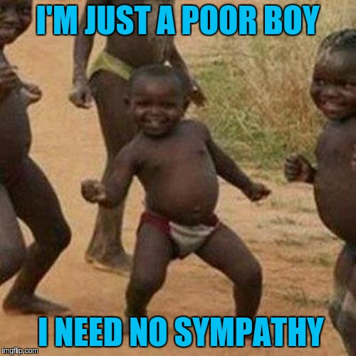 Third World Success Kid Meme | I'M JUST A POOR BOY I NEED NO SYMPATHY | image tagged in memes,third world success kid | made w/ Imgflip meme maker