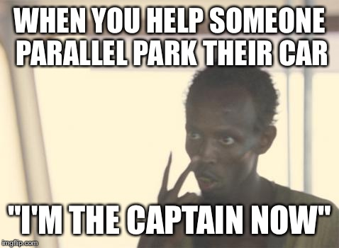 "I'm The Captain Now | WHEN YOU HELP SOMEONE PARALLEL PARK THEIR CAR ""I'M THE CAPTAIN NOW"" 