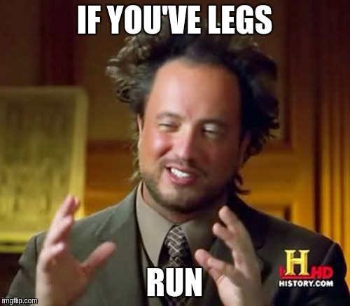 Ancient Aliens Meme | IF YOU'VE LEGS RUN | image tagged in memes,ancient aliens | made w/ Imgflip meme maker