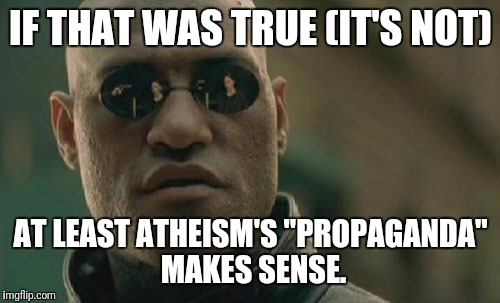 "Matrix Morpheus Meme | IF THAT WAS TRUE (IT'S NOT) AT LEAST ATHEISM'S ""PROPAGANDA"" MAKES SENSE. 
