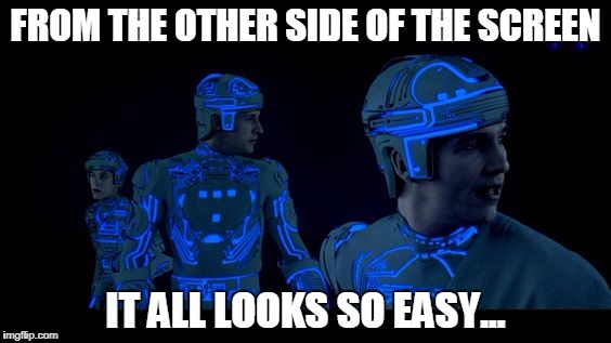 It all looks so easy | FROM THE OTHER SIDE OF THE SCREEN IT ALL LOOKS SO EASY... | image tagged in sci-fi | made w/ Imgflip meme maker