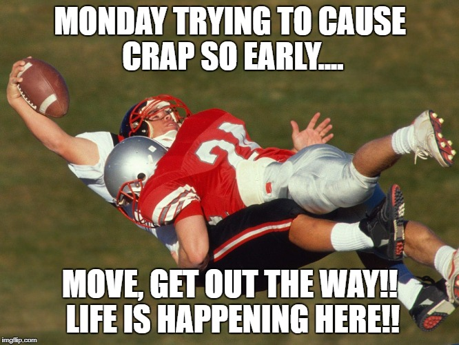 MONDAY TRYING TO CAUSE CRAP SO EARLY.... MOVE, GET OUT THE WAY!! LIFE IS HAPPENING HERE!! | image tagged in hard tackle | made w/ Imgflip meme maker