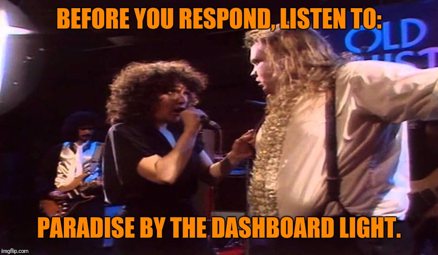 BEFORE YOU RESPOND, LISTEN TO: PARADISE BY THE DASHBOARD LIGHT. | made w/ Imgflip meme maker