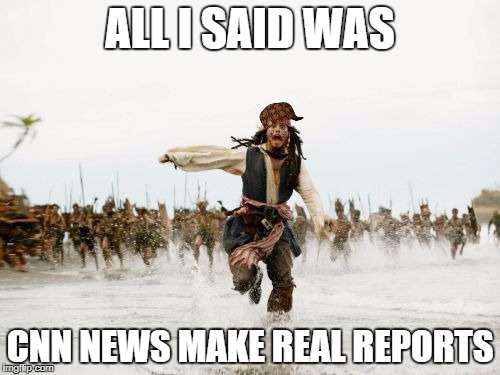 Jack Sparrow Being Chased Meme | ALL I SAID WAS CNN NEWS MAKE REAL REPORTS | image tagged in memes,jack sparrow being chased,scumbag | made w/ Imgflip meme maker