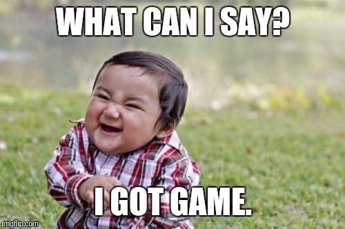 Evil Toddler Meme | WHAT CAN I SAY? I GOT GAME. | image tagged in memes,evil toddler | made w/ Imgflip meme maker