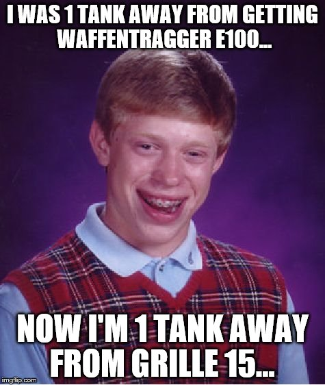 That moment when you waste 4 months on a tank you'll never get... | I WAS 1 TANK AWAY FROM GETTING WAFFENTRAGGER E100... NOW I'M 1 TANK AWAY FROM GRILLE 15... | image tagged in world of tanks | made w/ Imgflip meme maker