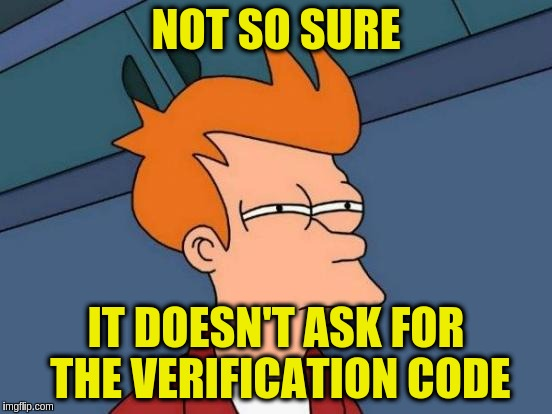 Futurama Fry Meme | NOT SO SURE IT DOESN'T ASK FOR THE VERIFICATION CODE | image tagged in memes,futurama fry | made w/ Imgflip meme maker