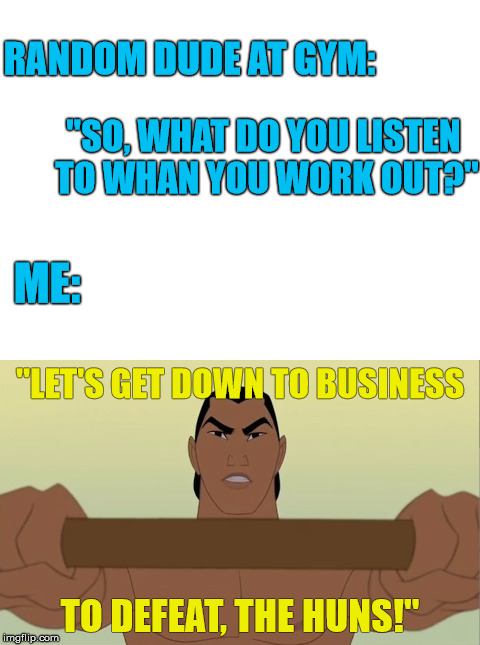 "Shit's my jam, man! | RANDOM DUDE AT GYM: TO DEFEAT, THE HUNS!"" ""SO, WHAT DO YOU LISTEN TO WHAN YOU WORK OUT?"" ME: ""LET'S GET DOWN TO BUSINESS 