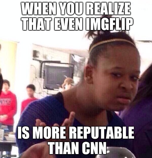 Black Girl Wat Meme | WHEN YOU REALIZE THAT EVEN IMGFLIP IS MORE REPUTABLE THAN CNN | image tagged in memes,black girl wat | made w/ Imgflip meme maker