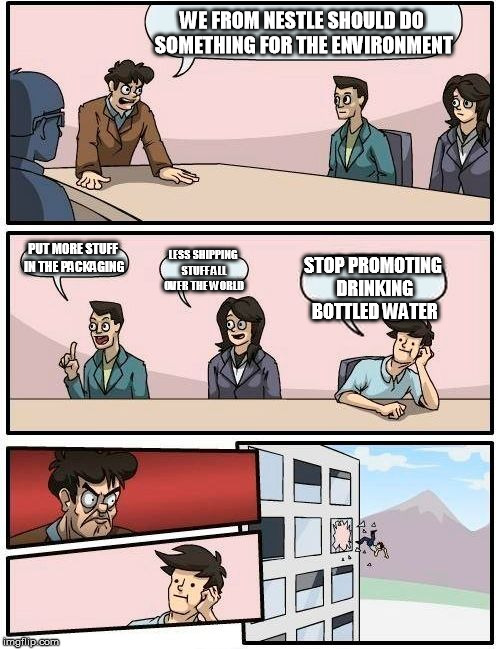 Boardroom Meeting Suggestion Meme | WE FROM NESTLE SHOULD DO SOMETHING FOR THE ENVIRONMENT PUT MORE STUFF IN THE PACKAGING LESS SHIPPING STUFF ALL OVER THE WORLD STOP PROMOTING | image tagged in memes,boardroom meeting suggestion | made w/ Imgflip meme maker