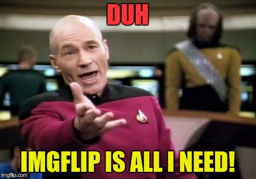 Picard Wtf Meme | DUH IMGFLIP IS ALL I NEED! | image tagged in memes,picard wtf | made w/ Imgflip meme maker