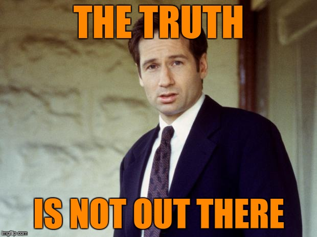 THE TRUTH IS NOT OUT THERE | made w/ Imgflip meme maker