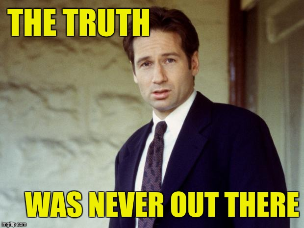 Truth was never out there | THE TRUTH WAS NEVER OUT THERE | image tagged in agent mulder,acim,truth | made w/ Imgflip meme maker