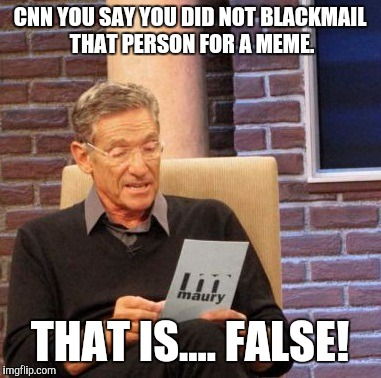 Maury Lie Detector Meme | CNN YOU SAY YOU DID NOT BLACKMAIL THAT PERSON FOR A MEME. THAT IS.... FALSE! | image tagged in memes,maury lie detector | made w/ Imgflip meme maker