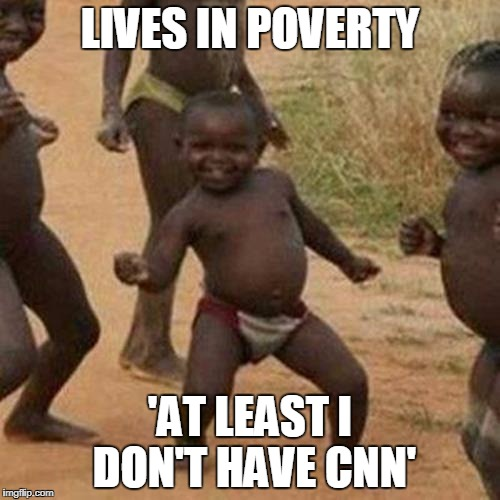 Third World Success Kid Meme | LIVES IN POVERTY 'AT LEAST I DON'T HAVE CNN' | image tagged in memes,third world success kid | made w/ Imgflip meme maker