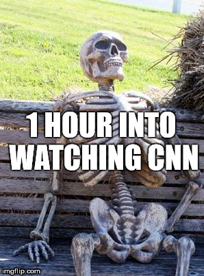 WATCHING CNN | 1 HOUR INTO WATCHING CNN | image tagged in cnn,fake,news,fake news | made w/ Imgflip meme maker