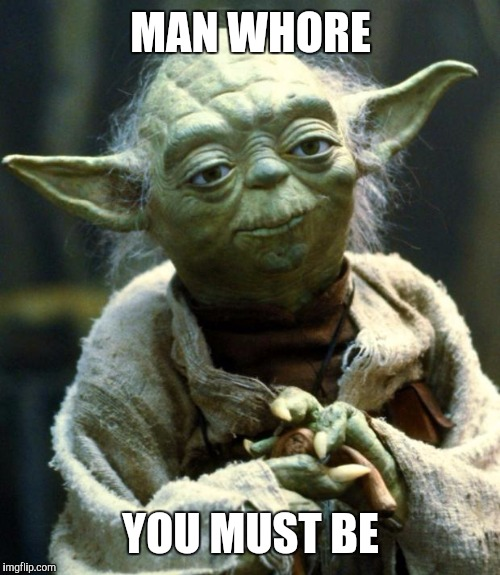 Star Wars Yoda Meme | MAN W**RE YOU MUST BE | image tagged in memes,star wars yoda | made w/ Imgflip meme maker