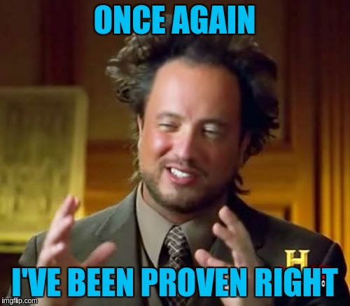 Ancient Aliens Meme | ONCE AGAIN I'VE BEEN PROVEN RIGHT | image tagged in memes,ancient aliens | made w/ Imgflip meme maker
