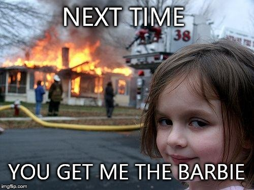 Disaster Girl Meme | NEXT TIME YOU GET ME THE BARBIE | image tagged in memes,disaster girl | made w/ Imgflip meme maker