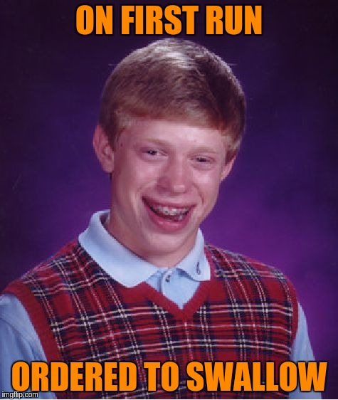 Bad Luck Brian Meme | ON FIRST RUN ORDERED TO SWALLOW | image tagged in memes,bad luck brian | made w/ Imgflip meme maker
