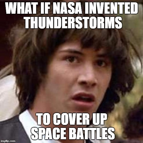 Conspiracy Keanu Meme | WHAT IF NASA INVENTED THUNDERSTORMS TO COVER UP SPACE BATTLES | image tagged in memes,conspiracy keanu | made w/ Imgflip meme maker