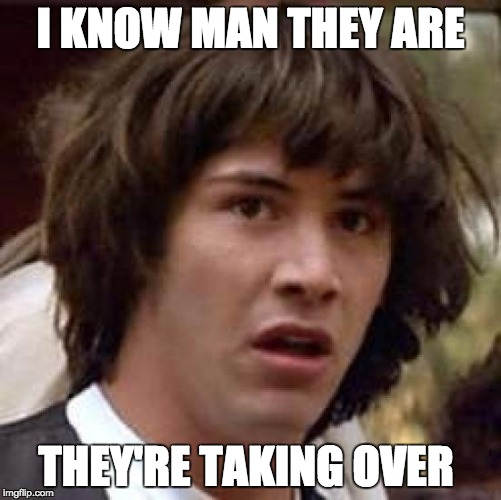 Conspiracy Keanu Meme | I KNOW MAN THEY ARE THEY'RE TAKING OVER | image tagged in memes,conspiracy keanu | made w/ Imgflip meme maker