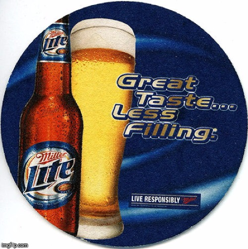 Meme, Miller Beer, less filling, tastes great | .. | image tagged in meme,miller beer,less filling,tastes great | made w/ Imgflip meme maker