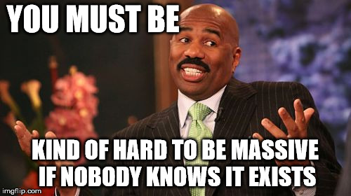 Steve Harvey Meme | YOU MUST BE KIND OF HARD TO BE MASSIVE IF NOBODY KNOWS IT EXISTS | image tagged in memes,steve harvey | made w/ Imgflip meme maker