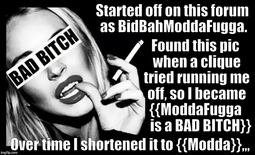 BAD BITCH ,,, | Started off on this forum as BidBahModdaFugga. Over time I shortened it to {{Modda}},,, Found this pic when a clique tried running me off, s | image tagged in bad bitch | made w/ Imgflip meme maker
