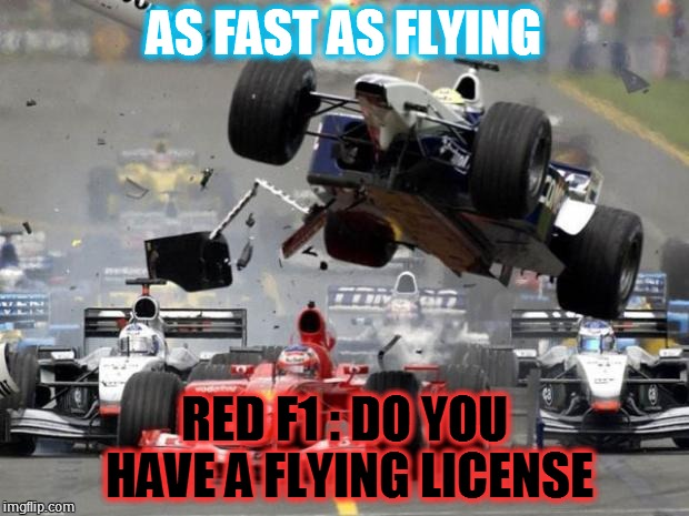 F1 crash | AS FAST AS FLYING RED F1 : DO YOU HAVE A FLYING LICENSE | image tagged in f1 crash | made w/ Imgflip meme maker