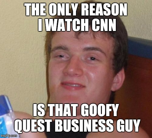 10 Guy Meme | THE ONLY REASON I WATCH CNN IS THAT GOOFY QUEST BUSINESS GUY | image tagged in memes,10 guy | made w/ Imgflip meme maker