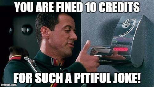 You are fined 10 credits | YOU ARE FINED 10 CREDITS FOR SUCH A PITIFUL JOKE! | image tagged in you are fined 10 credits,sylvester stallone,funny sylvester stallone,demolition man | made w/ Imgflip meme maker